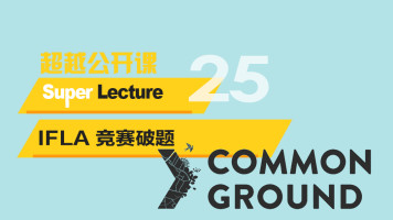 超越公开课 SuperLecture 25|IFLA Common Ground 竞赛破题